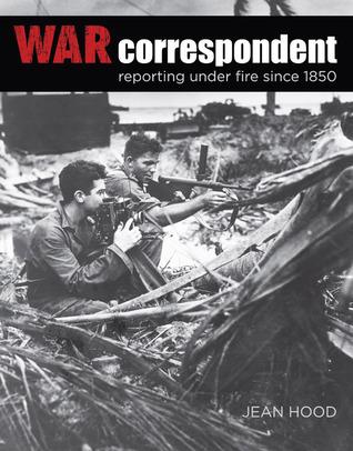 War Correspondent: Reporting Under Fire Since 1850 Jean Hood