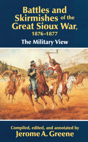 Battles and Skirmishes of the Great Sioux War, 1876-1877: The Military View  by  Jerome A. Greene