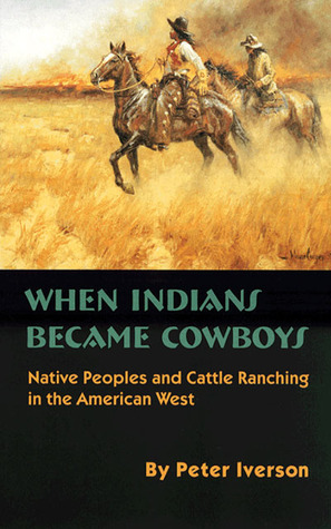 When Indians Became Cowboys: Native Peoples and Cattle Ranching in the American West Peter Iverson