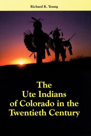 The Ute Indians of colorado in the Twentieth Century Richard K. Young