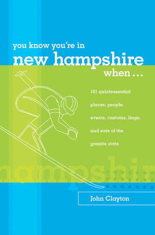 You Know Youre in New Hampshire When...: 101 Quintessential Places, People, Events, Customs, Lingo, and Eats of the Granite State  by  John  Clayton