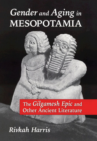 Gender and Aging in Mesopotamia: The Gilgamesh Epic and Other Ancient Literature Rivkah Harris