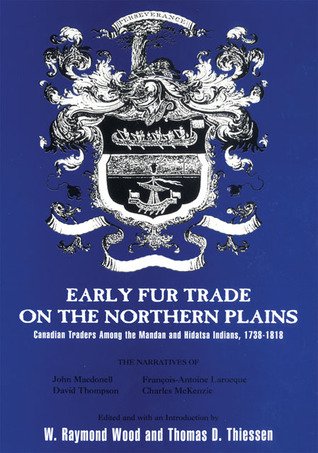 Early Fur Trade on the Northern Plains: Canadian Traders Among the Mandan and Hidatsa Indians, 1738–1818 W. Raymond Wood