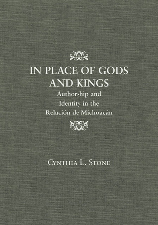 In Place of Gods and Kings: Authorship and Identity in the Relación de Michoacán Cynthia L. Stone