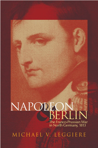 Napoleon and Berlin: The Franco-Prussian War in North Germany, 1813  by  Michael V. Leggiere