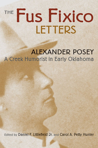 The Fus Fixico Letters: A Creek Humorist in Early Oklahoma Alexander Lawrence Posey