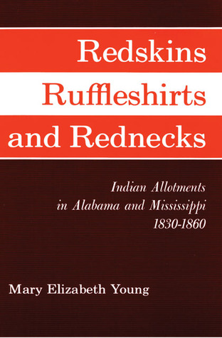 Redskins, Ruffleshirts, and Rednecks: Indian Allotments in Alabama and Mississippi 1830–1860 Mary Elizabeth Young