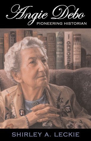 Angie Debo: Pioneering Historian Shirley A. Leckie