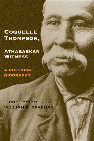 Coquelle Thompson, Athabaskan Witness: A Cultural Biography  by  Lionel Youst
