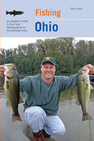 Fishing Ohio: An Anglers Guide to Over 200 Fishing Spots in the Buckeye State  by  Tom Cross
