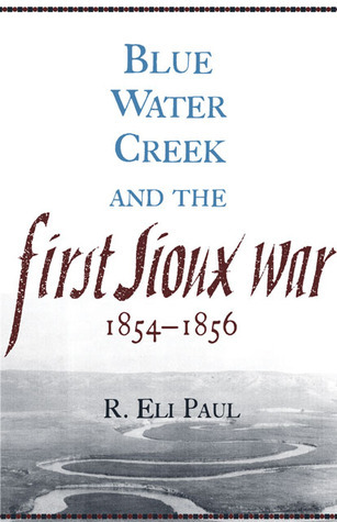 Blue Water Creek and the First Sioux War, 1854–1856 R. Eli Paul