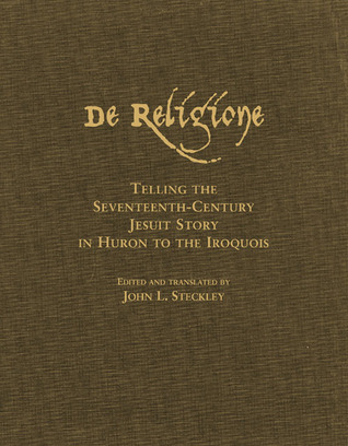 De Religione: Telling the Seventeenth-Century Jesuit Story in Huron to the Iroquois  by  John Steckley