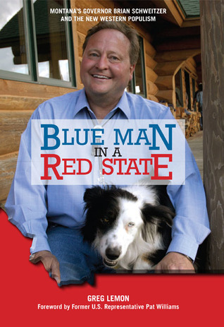 Blue Man in a Red State: Montanas Governor Brian Schweitzer and the New Western Populism Greg Lemon