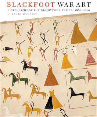 Blackfoot War Art: Pictographs of the Reservation Period, 1880–2000 L. James Dempsey