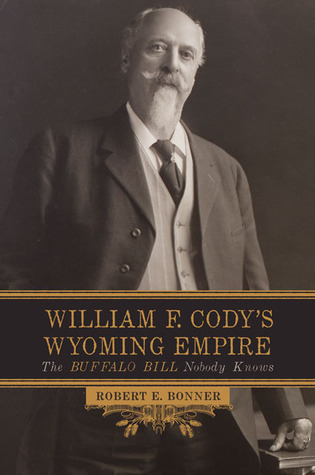 William F. Cody's Wyoming Empire: The Buffalo Bill Nobody Knows Robert Bonner