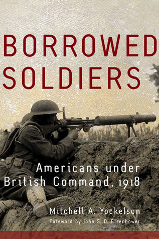 Borrowed Soldiers: Americans under British Command, 1918 Mitchell A. Yockelson