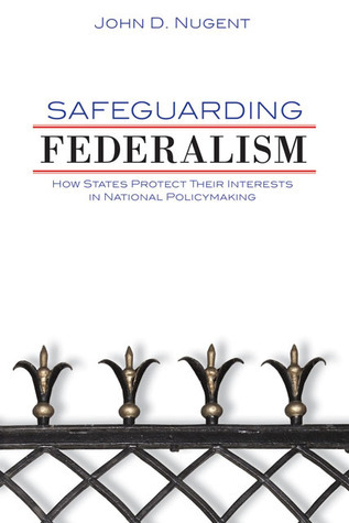 Safeguarding Federalism: How States Protect Their Interests in National Policymaking  by  John D. Nugent