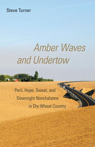 Amber Waves and Undertow: Peril, Hope, Sweat, and Downright Nonchalance in Dry Wheat Country Steve    Turner