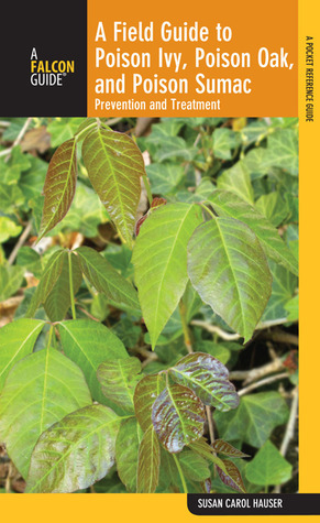 A Field Guide to Poison Ivy, Poison Oak, and Poison Sumac: Prevention and Remedies Susan Carol Hauser