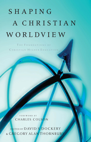 Shaping a Christian Worldview: The Foundation of Christian Higher Education  by  David S. Dockery