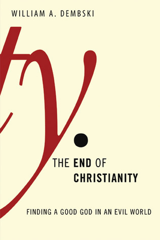 The End of Christianity: Finding a Good God in an Evil World William A. Dembski