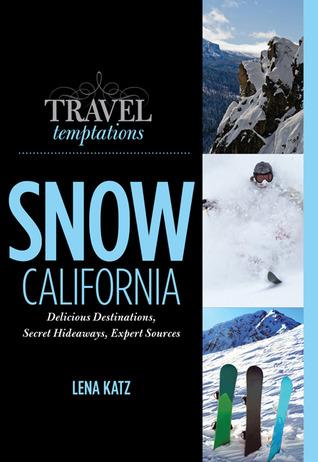 Travel Temptations / SNOW: California: Delicious Destinations, Secret Hideaways, Expert Sources Lena Katz