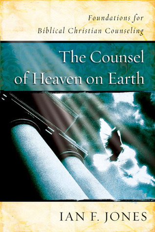 The Counsel of Heaven on Earth: Foundations for Biblical Christian Counseling  by  Ian F. Jones