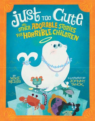 Just Too Cute!: And Other Tales of Adorable Animals for Horrible Children  by  Mike Reiss