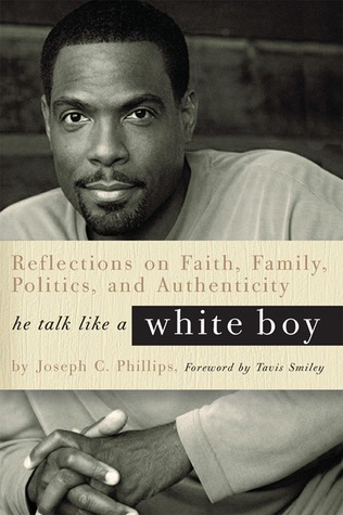 He Talk Like a White Boy: Reflections of a Conservative Black Man on Faith, Family, Politics, and Authenticity Joseph C. Phillips