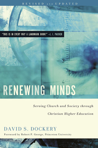 Renewing Minds: Serving Church and Society Through Christian Higher Education  by  David S. Dockery
