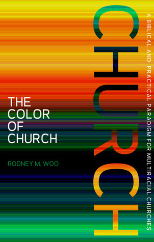 The Color of Church: A Biblical and Practical Paradigm for Multiracial Churches Rodney M. Woo