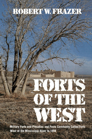 Forts of the West: Military Forts and Presidios and Posts Commonly Called Forts West of the Mississippi River to 1898 Robert W. Frazer