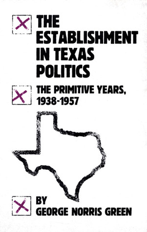 The Establishment in Texas Politics: The Primitive Years, 1938–57 George N. Green