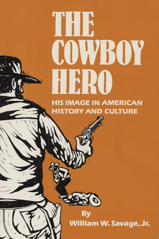 The Cowboy Hero: His Image in American History and Culture  by  William W. Savage Jr.
