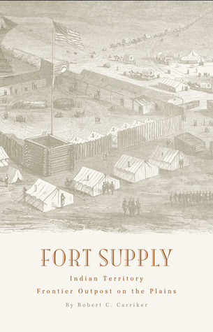 Fort Supply, Indian Territory: Frontier Outpost on the Plains Robert C. Carriker