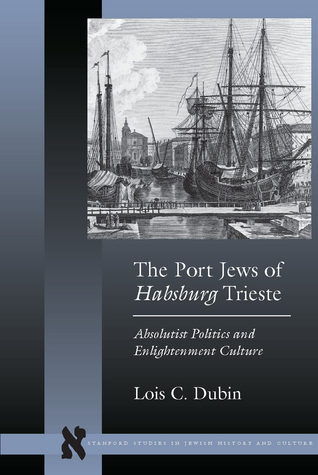 The Port Jews of Habsburg Trieste: Absolutist Politics and Enlightenment Culture  by  Lois C. Dubin