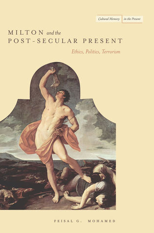 Milton and the Post-Secular Present: Ethics, Politics, Terrorism  by  Feisal G. Mohamed