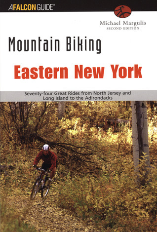 Mountain Biking Eastern New York, 2nd: Seventy-four Epic Rides from North Jersey and Long Island to the Adirondacks  by  Michael Margulis