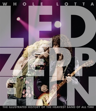 Whole Lotta Led Zeppelin, 2nd Edition: The Illustrated History of the Heaviest Band of All Time  by  Jon Bream