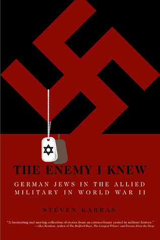 The Enemy I Knew: German Jews in the Allied Military in World War II  by  Steven Karras
