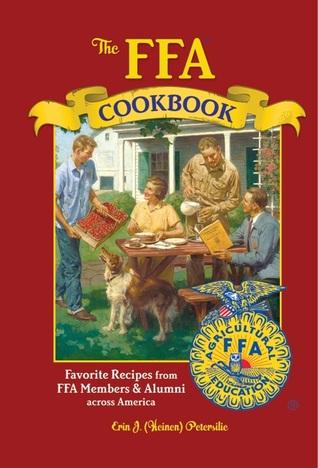 The FFA Cookbook: Favorite Recipes from FFA Members and Alumni Across America  by  Erin J. (Heinen) Petersilie