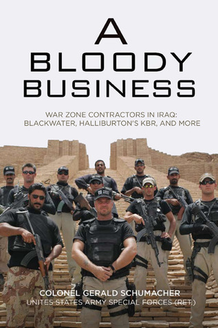 A Bloody Business: War Zone Contractors in Iraq: Blackwater, Halliburtons KBR, and More Gerry Schumacher