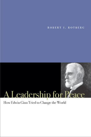 A Leadership for Peace: How Edwin Ginn Tried to Change the World  by  Robert I. Rotberg