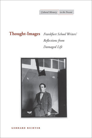 Thought-Images: Frankfurt School Writers' Reflections from Damaged Life Gerhard Richter