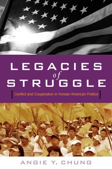 Legacies of Struggle: Conflict and Cooperation in Korean American Politics  by  Angie Y. Chung