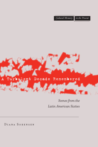 A Turbulent Decade Remembered: Scenes from the Latin American Sixties  by  Diana Sorensen
