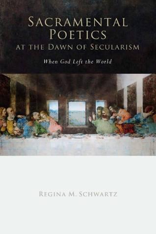 Sacramental Poetics at the Dawn of Secularism: When God Left the World Regina M. Schwartz