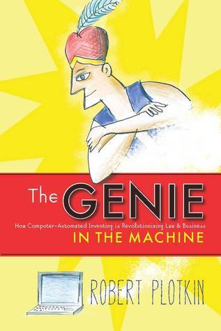 The Genie in the Machine: How Computer-Automated Inventing Is Revolutionizing Law and Business  by  Robert Plotkin