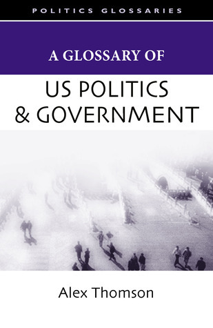 A Glossary of U.S. Politics and Government  by  Alex Thomson