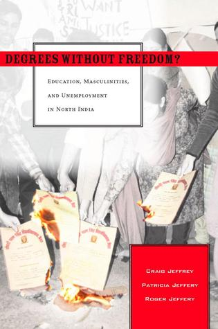 Degrees Without Freedom?: Education, Masculinities, and Unemployment in North India Craig Jeffrey